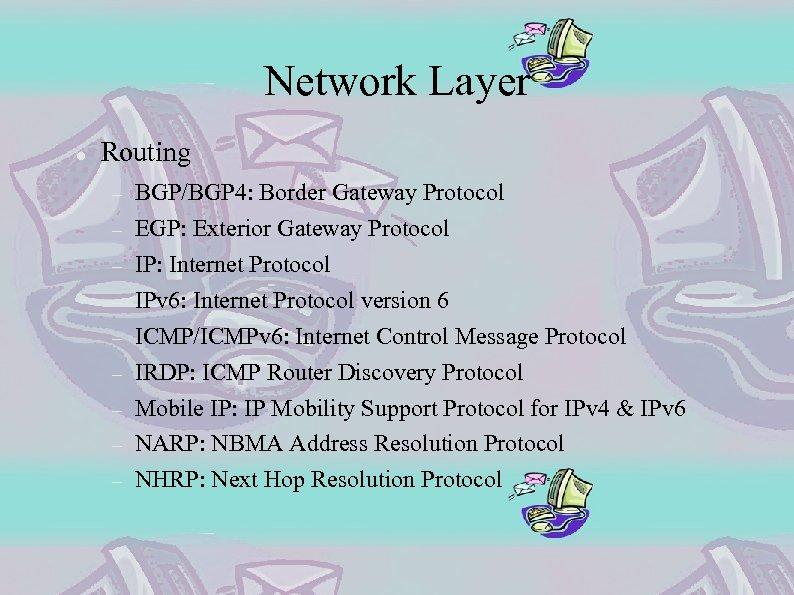 Network Layer Routing BGP/BGP 4: Border Gateway Protocol EGP: Exterior Gateway Protocol IP: Internet