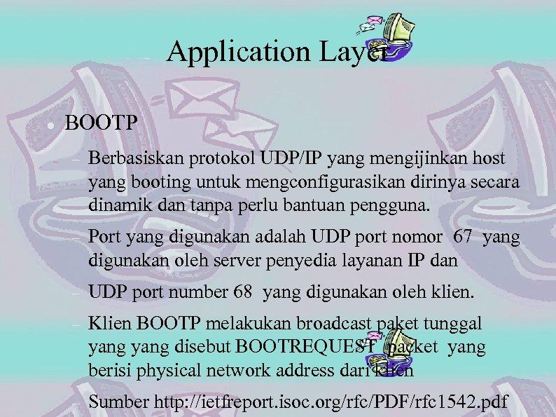 Application Layer BOOTP Berbasiskan protokol UDP/IP yang mengijinkan host yang booting untuk mengconfigurasikan dirinya