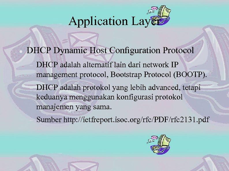 Application Layer DHCP Dynamic Host Configuration Protocol DHCP adalah alternatif lain dari network IP