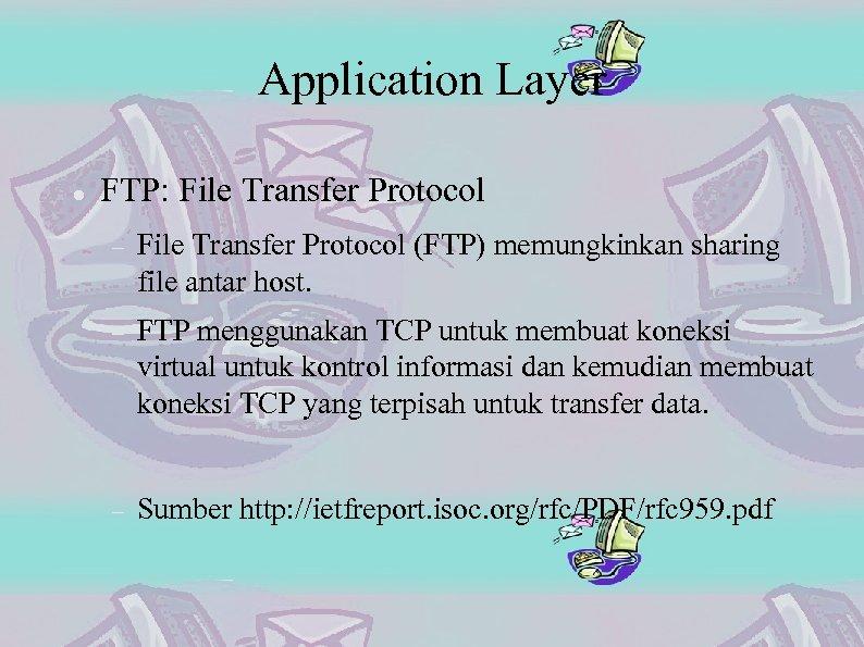 Application Layer FTP: File Transfer Protocol (FTP) memungkinkan sharing file antar host. FTP menggunakan