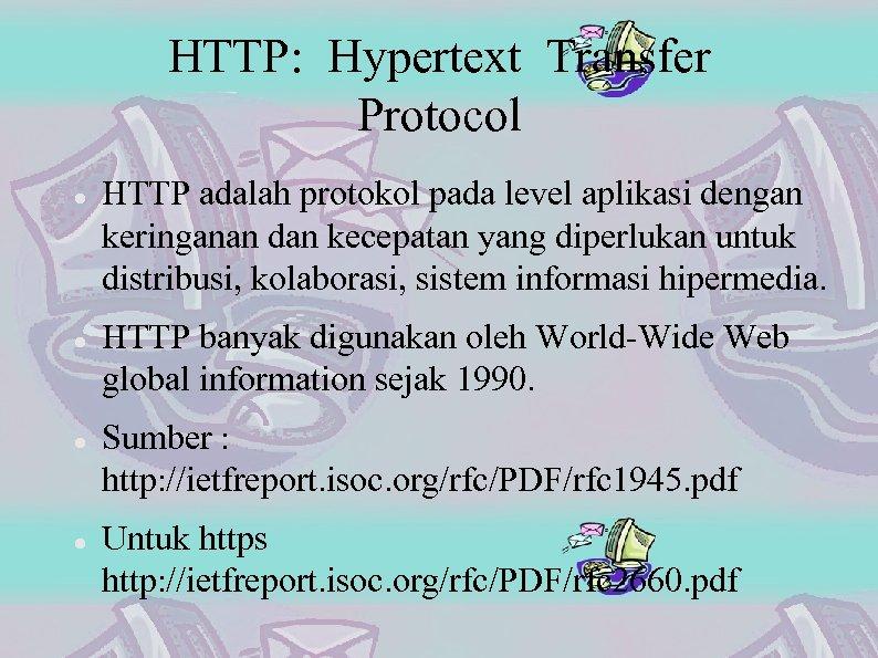 HTTP: Hypertext Transfer Protocol HTTP adalah protokol pada level aplikasi dengan keringanan dan kecepatan
