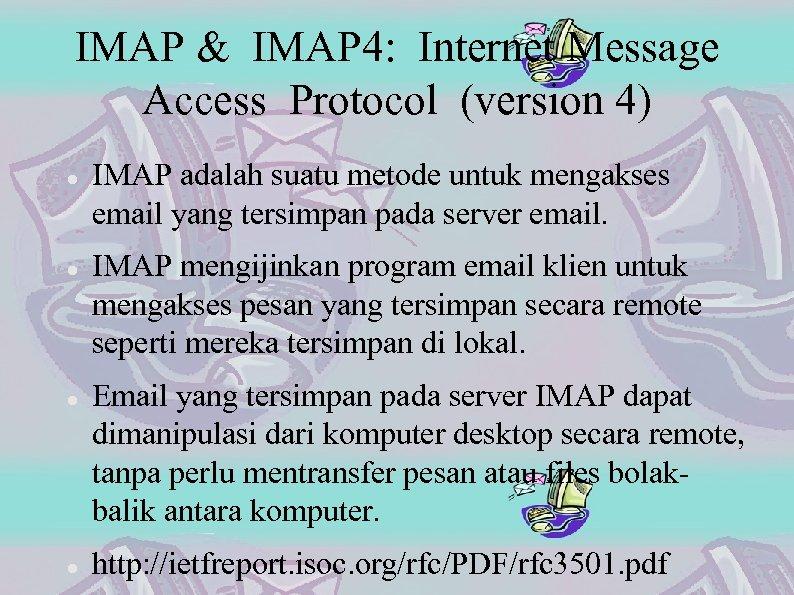 IMAP & IMAP 4: Internet Message Access Protocol (version 4) IMAP adalah suatu metode
