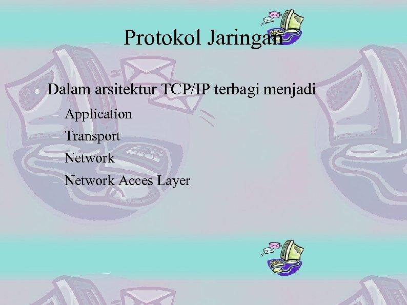 Protokol Jaringan Dalam arsitektur TCP/IP terbagi menjadi Application Transport Network Acces Layer