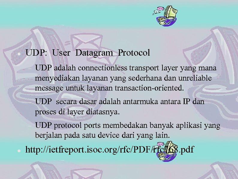 UDP: User Datagram Protocol UDP secara dasar adalah antarmuka antara IP dan proses