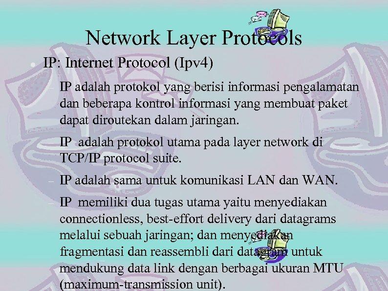 Network Layer Protocols IP: Internet Protocol (Ipv 4) IP adalah protokol yang berisi informasi