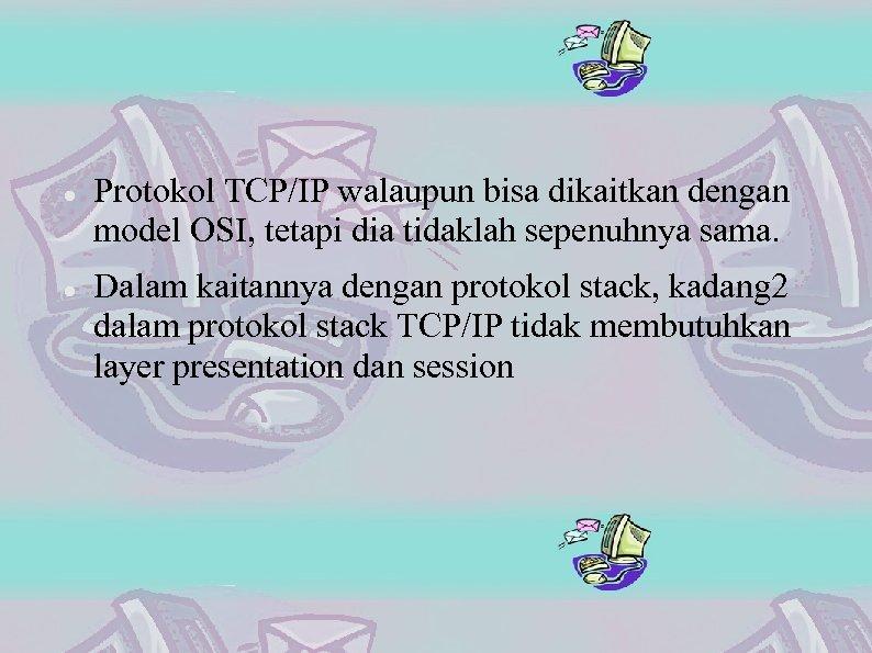 Protokol TCP/IP walaupun bisa dikaitkan dengan model OSI, tetapi dia tidaklah sepenuhnya sama.