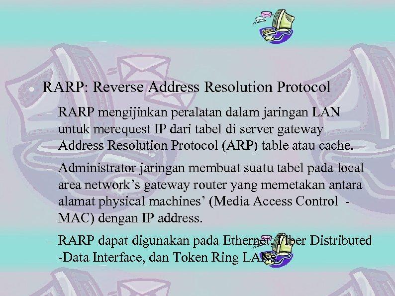 RARP: Reverse Address Resolution Protocol RARP mengijinkan peralatan dalam jaringan LAN untuk merequest