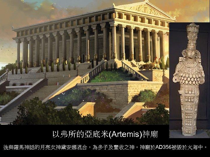 以弗所的亞底米(Artemis)神廟 後與羅馬神話的月亮女神黛安娜混合,為多子及豐收之神。神廟於AD 356被毀於火海中。