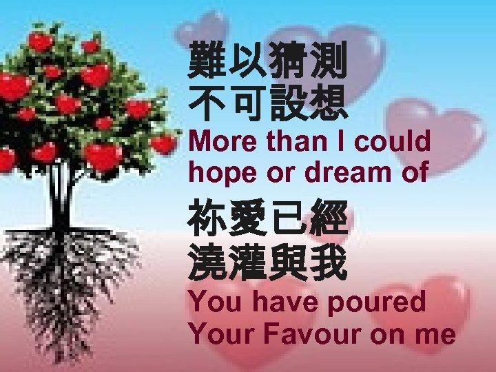 難以猜測 不可設想 More than I could hope or dream of 祢愛已經 澆灌與我 You have