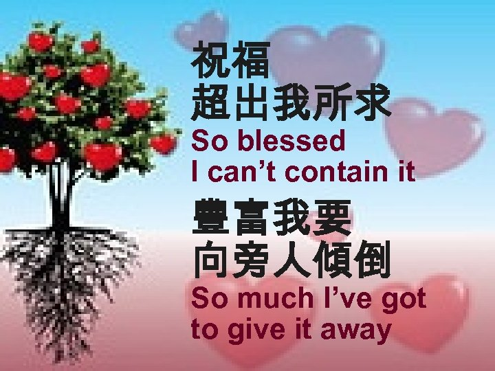 祝福 超出我所求 So blessed I can't contain it 豐富我要 向旁人傾倒 So much I've got