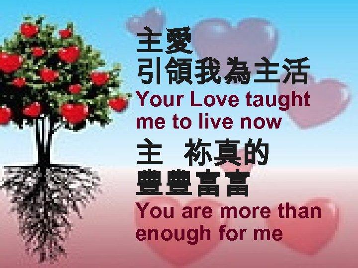 主愛 引領我為主活 Your Love taught me to live now 主 祢真的 豐豐富富 You are