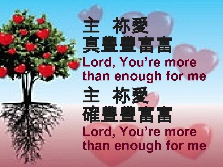 主 祢愛 真豐豐富富 Lord, You're more than enough for me 主 祢愛 確豐豐富富 Lord,