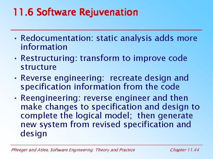 11. 6 Software Rejuvenation • Redocumentation: static analysis adds more information • Restructuring: transform