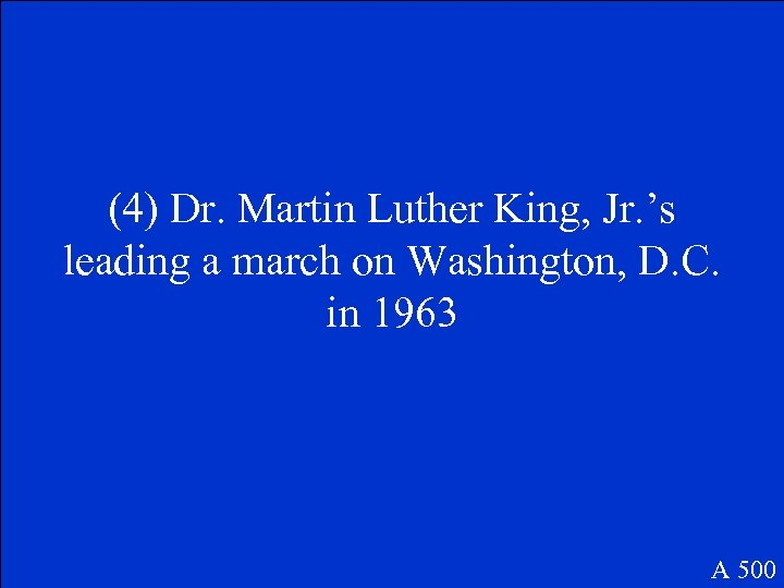 (4) Dr. Martin Luther King, Jr. 's leading a march on Washington, D. C.
