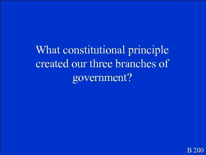 What constitutional principle created our three branches of government? B 200