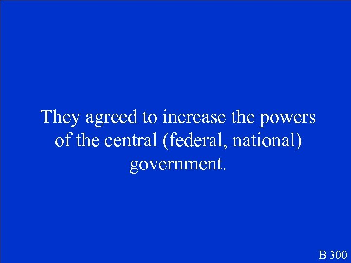 They agreed to increase the powers of the central (federal, national) government. B 300
