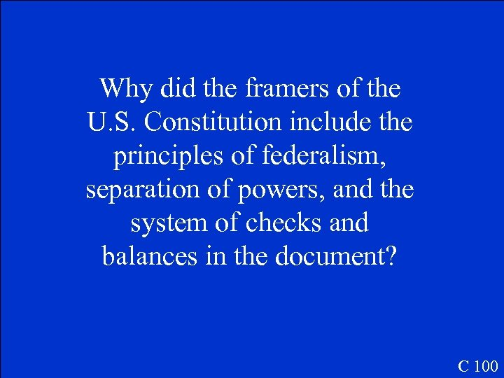 Why did the framers of the U. S. Constitution include the principles of federalism,