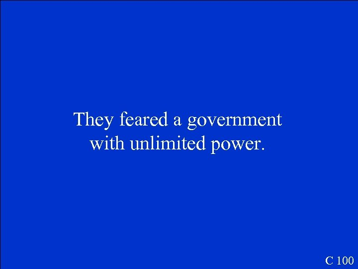They feared a government with unlimited power. C 100