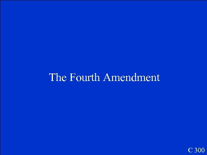 The Fourth Amendment C 300