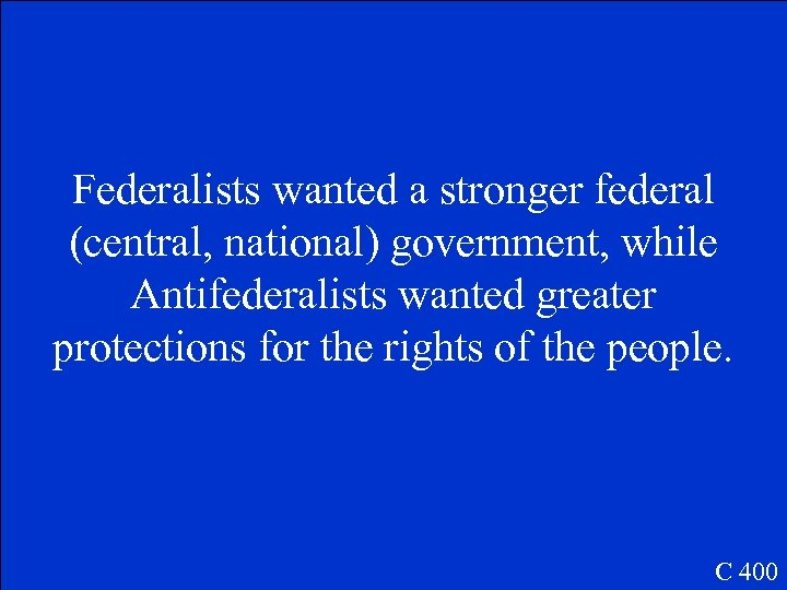 Federalists wanted a stronger federal (central, national) government, while Antifederalists wanted greater protections for
