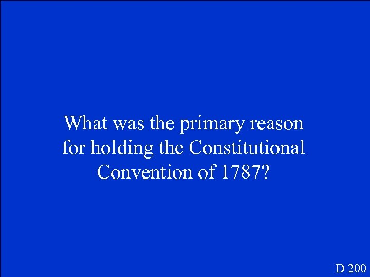 What was the primary reason for holding the Constitutional Convention of 1787? D 200