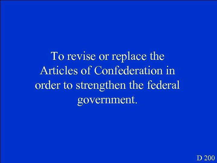 To revise or replace the Articles of Confederation in order to strengthen the federal