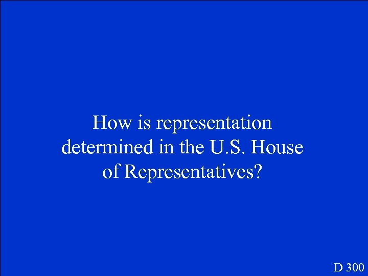 How is representation determined in the U. S. House of Representatives? D 300