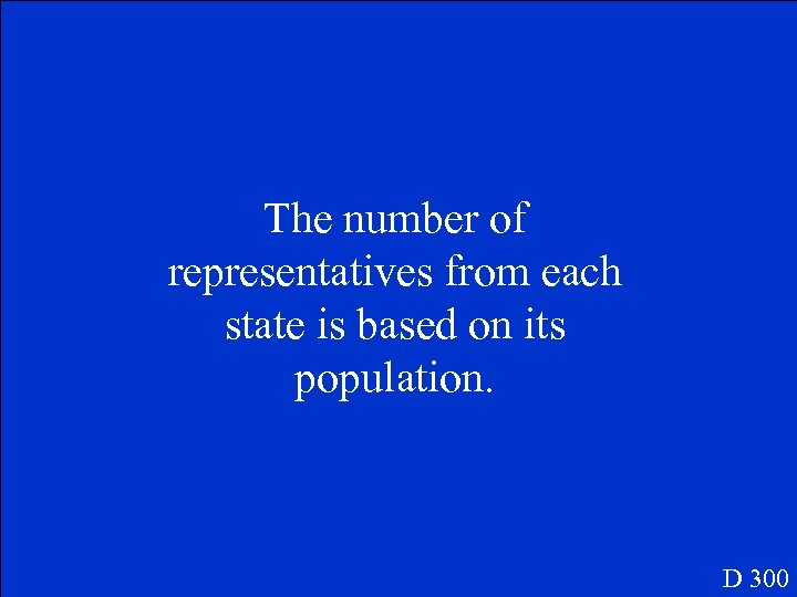 The number of representatives from each state is based on its population. D 300