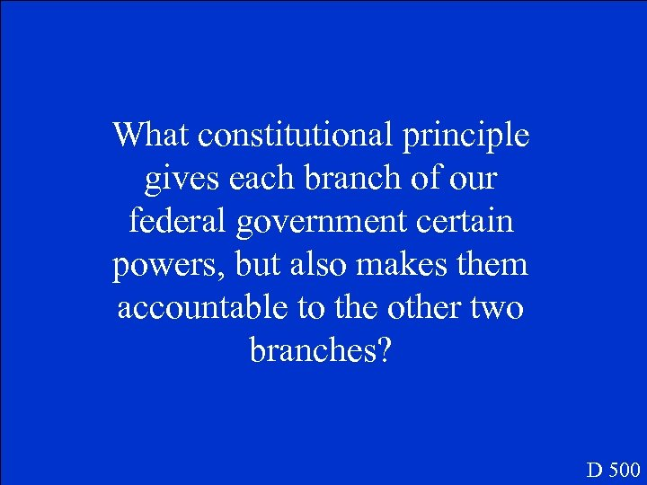 What constitutional principle gives each branch of our federal government certain powers, but also