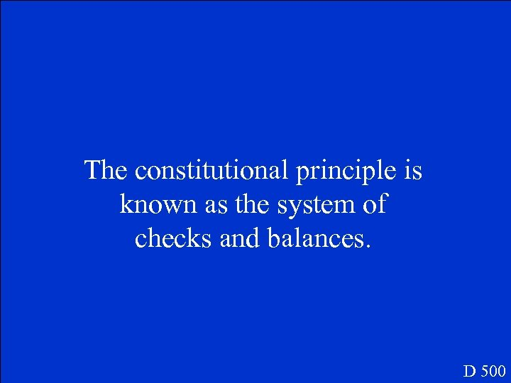 The constitutional principle is known as the system of checks and balances. D 500