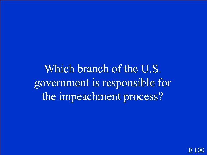 Which branch of the U. S. government is responsible for the impeachment process? E