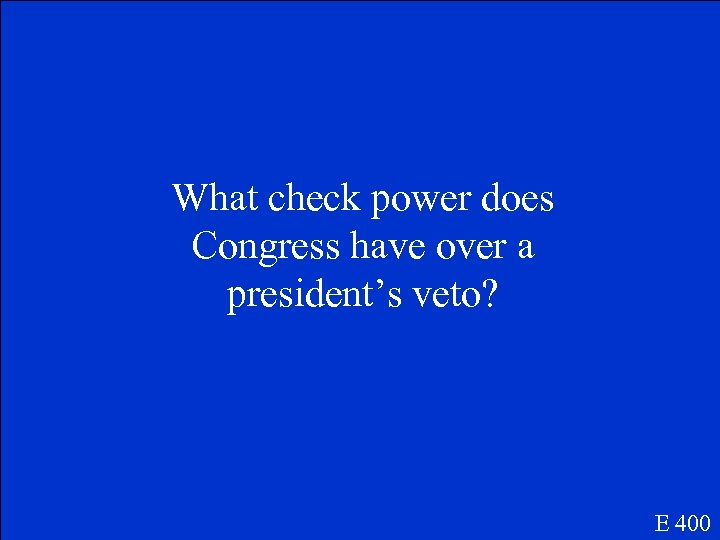 What check power does Congress have over a president's veto? E 400
