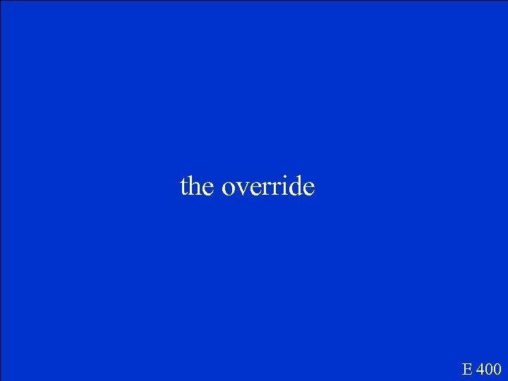 the override E 400
