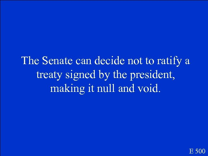 The Senate can decide not to ratify a treaty signed by the president, making