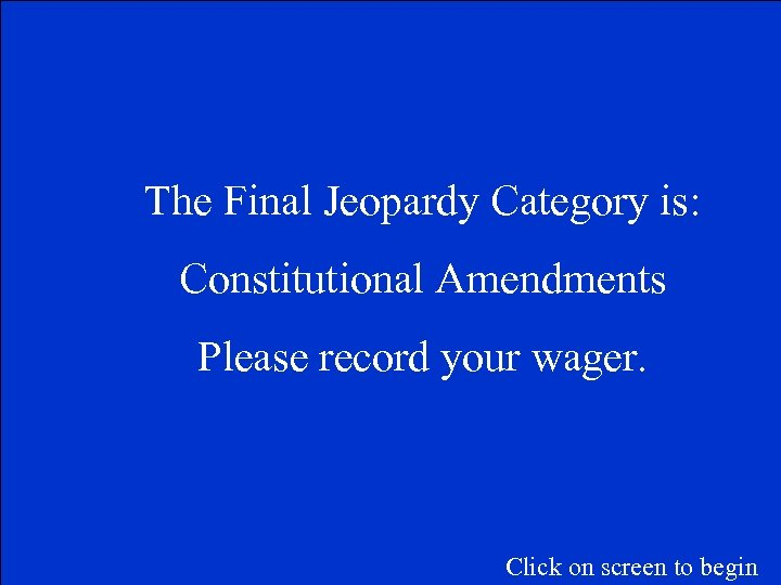 The Final Jeopardy Category is: Constitutional Amendments Please record your wager. Click on screen