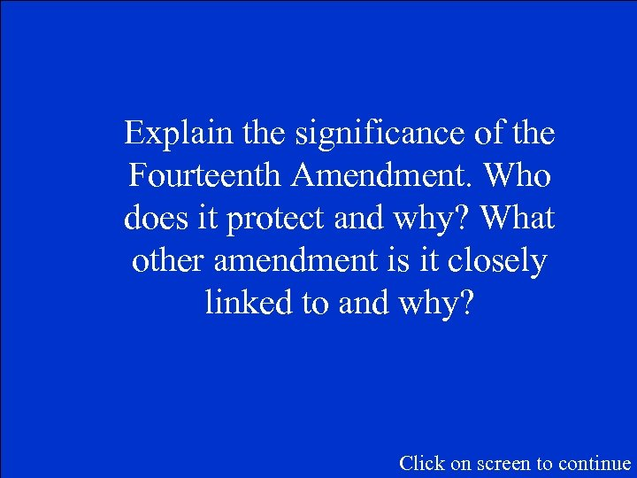 Explain the significance of the Fourteenth Amendment. Who does it protect and why? What