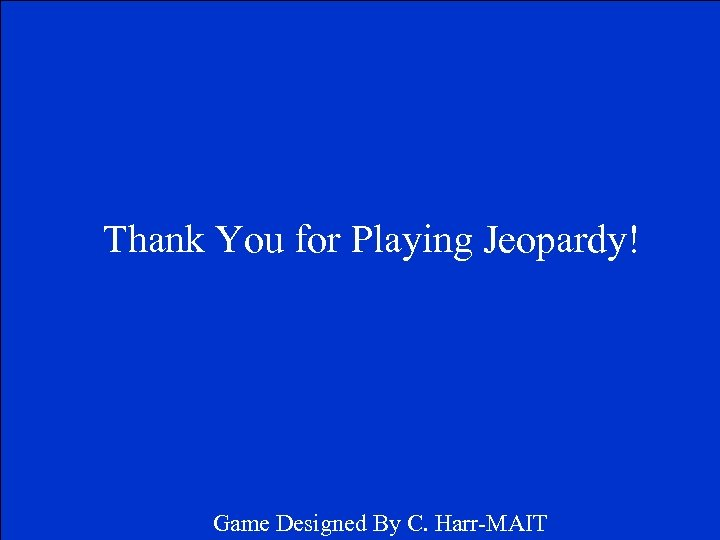 Thank You for Playing Jeopardy! Game Designed By C. Harr-MAIT