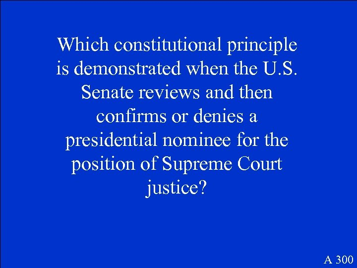 Which constitutional principle is demonstrated when the U. S. Senate reviews and then confirms