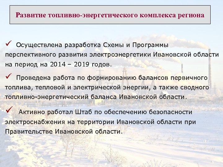 Развитие топливно-энергетического комплекса региона ü Осуществлена разработка Схемы и Программы перспективного развития электроэнергетики Ивановской