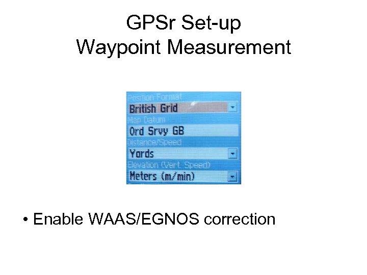 GPSr Set-up Waypoint Measurement • Enable WAAS/EGNOS correction