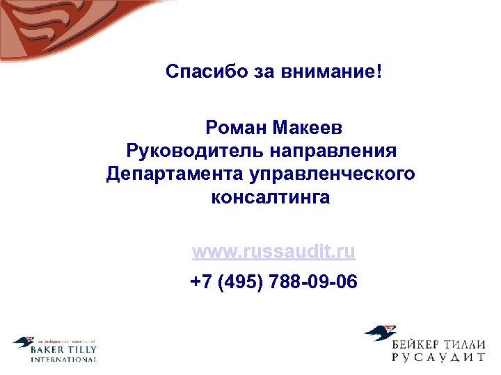 Спасибо за внимание! Роман Макеев Руководитель направления Департамента управленческого консалтинга www. russaudit. ru +7