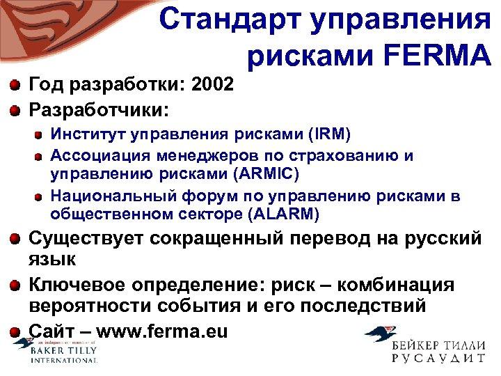 Стандарт управления рисками FERMA Год разработки: 2002 Разработчики: Институт управления рисками (IRM) Ассоциация менеджеров