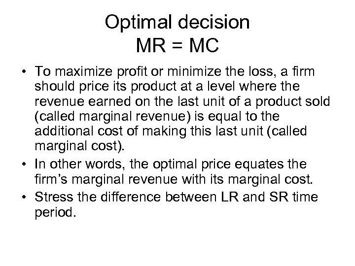 Optimal decision MR = MC • To maximize profit or minimize the loss, a