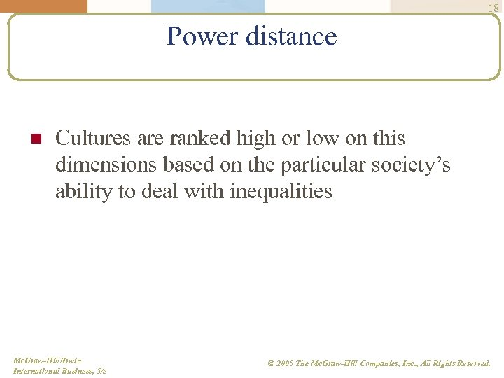 18 Power distance n Cultures are ranked high or low on this dimensions based