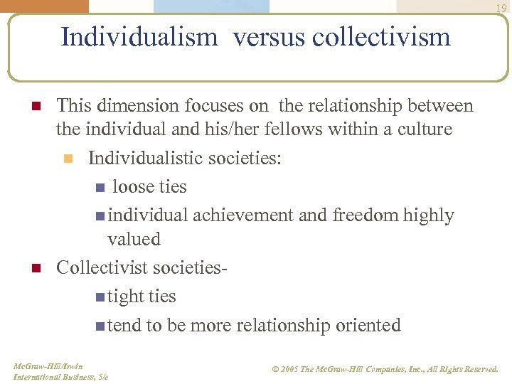 19 Individualism versus collectivism n n This dimension focuses on the relationship between the
