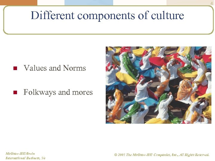 4 Different components of culture n Values and Norms n Folkways and mores Mc.