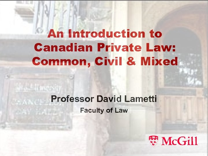 An Introduction to Canadian Private Law: Common, Civil & Mixed Professor David Lametti Faculty
