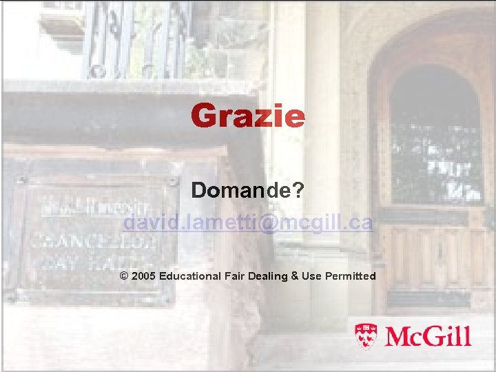 Grazie Domande? david. lametti@mcgill. ca © 2005 Educational Fair Dealing & Use Permitted