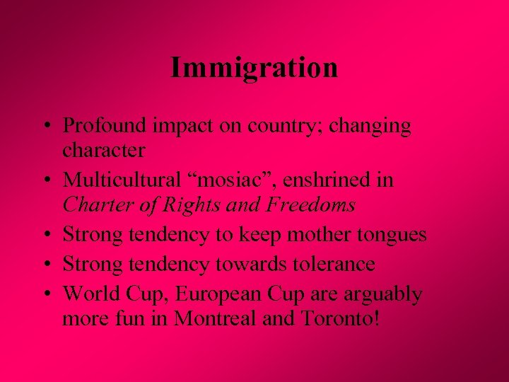 "Immigration • Profound impact on country; changing character • Multicultural ""mosiac"", enshrined in Charter"