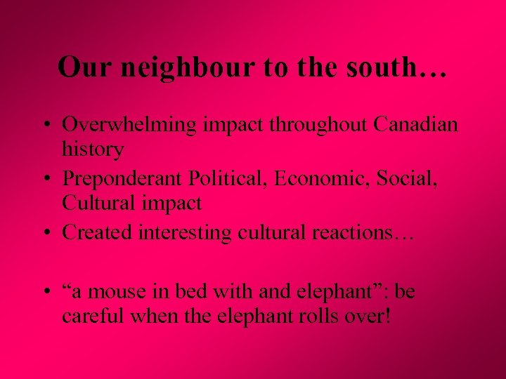 Our neighbour to the south… • Overwhelming impact throughout Canadian history • Preponderant Political,